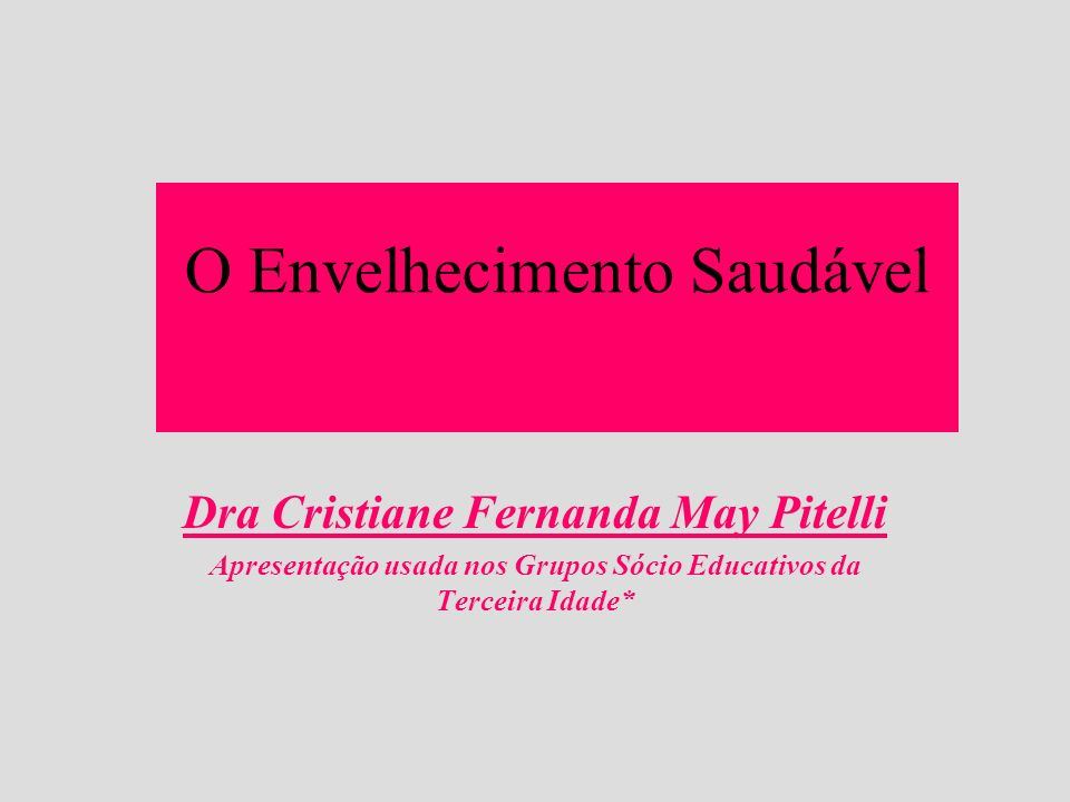 O Envelhecimento Saudável Dra Cristiane Fernanda May Pitelli Apresentação usada nos Grupos Sócio Educativos da Terceira Idade*