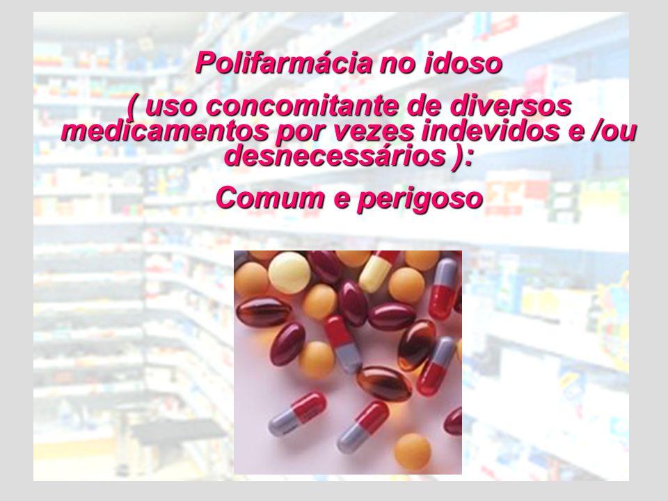 Polifarmácia no idoso ( uso concomitante de diversos medicamentos por vezes indevidos e /ou desnecessários ): Comum e perigoso