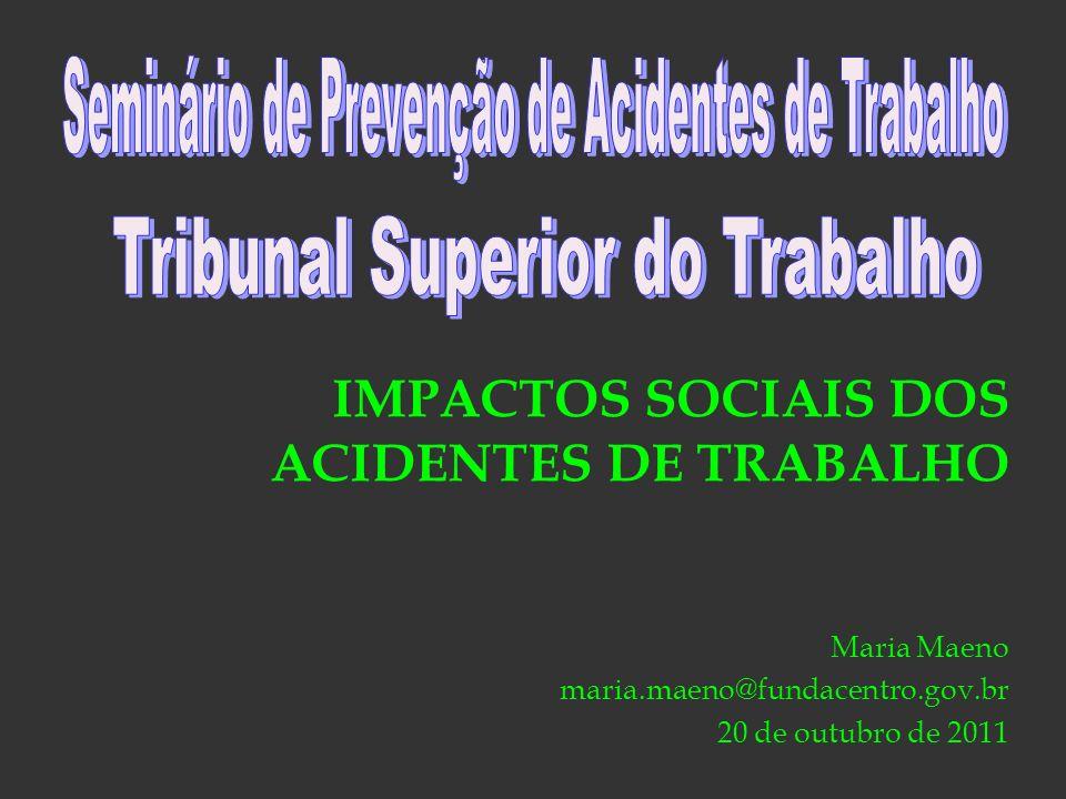 IMPACTOS SOCIAIS DOS ACIDENTES DE TRABALHO Maria Maeno maria.maeno@fundacentro.gov.br 20 de outubro de 2011