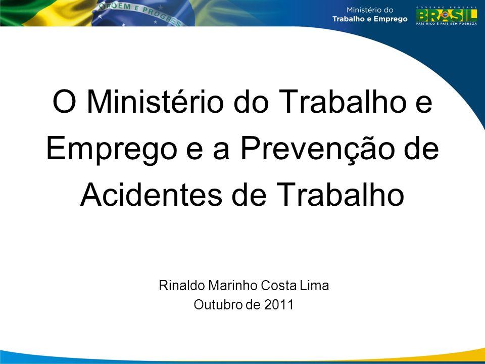 O Ministério do Trabalho e Emprego e a Prevenção de Acidentes de Trabalho Rinaldo Marinho Costa Lima Outubro de 2011