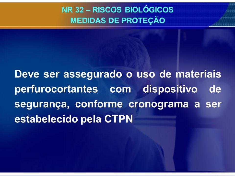 NR 32 – RISCOS BIOLÓGICOS MEDIDAS DE PROTEÇÃO Deve ser assegurado o uso de materiais perfurocortantes com dispositivo de segurança, conforme cronograma a ser estabelecido pela CTPN