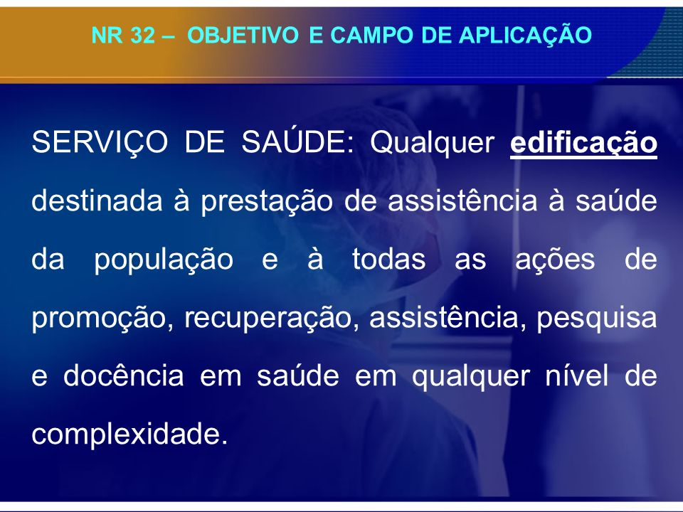NR 32 – OBJETIVO E CAMPO DE APLICAÇÃO SERVIÇO DE SAÚDE: Qualquer edificação destinada à prestação de assistência à saúde da população e à todas as açõ