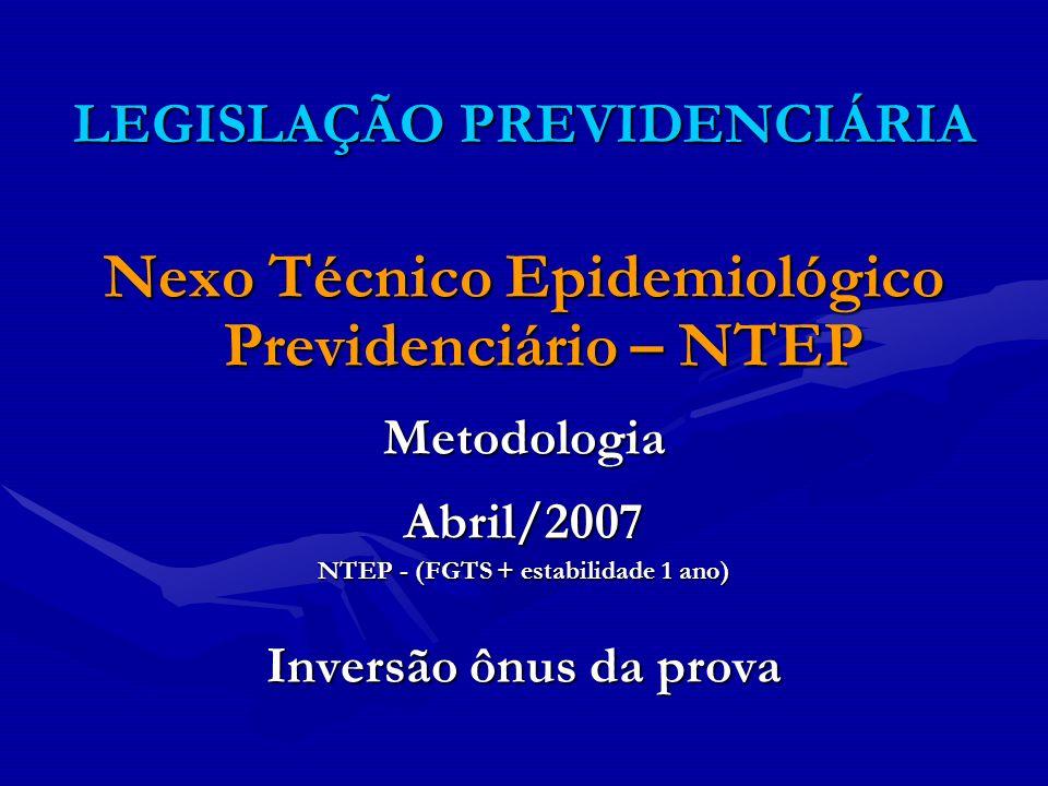 LEGISLAÇÃO PREVIDENCIÁRIA Nexo Técnico Epidemiológico Previdenciário – NTEP MetodologiaAbril/2007 NTEP - (FGTS + estabilidade 1 ano) Inversão ônus da
