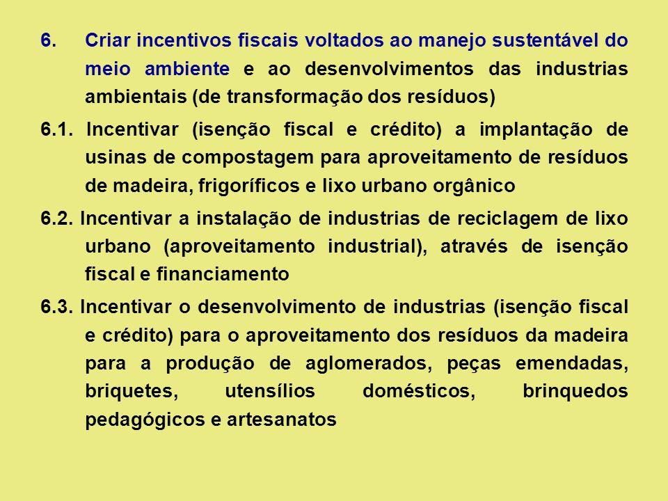 6.Criar incentivos fiscais voltados ao manejo sustentável do meio ambiente e ao desenvolvimentos das industrias ambientais (de transformação dos resíduos) 6.1.