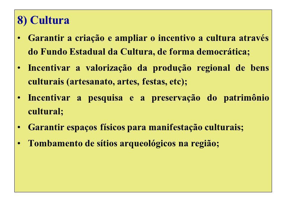 8) Cultura Garantir a criação e ampliar o incentivo a cultura através do Fundo Estadual da Cultura, de forma democrática; Incentivar a valorização da produção regional de bens culturais (artesanato, artes, festas, etc); Incentivar a pesquisa e a preservação do patrimônio cultural; Garantir espaços físicos para manifestação culturais; Tombamento de sítios arqueológicos na região;