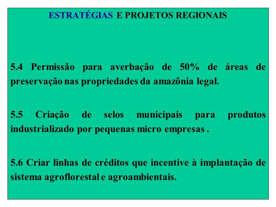 ESTRATÉGIAS E PROJETOS REGIONAIS 5.4 Permissão para averbação de 50% de áreas de preservação nas propriedades da amazônia legal. 5.5 Criação de selos