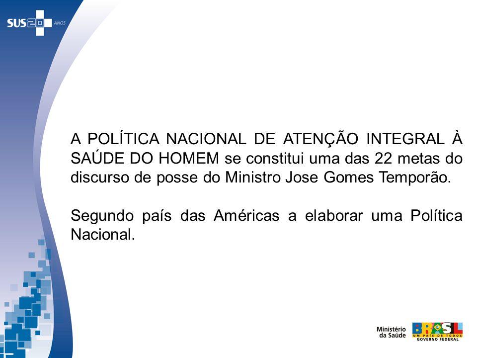 A POLÍTICA NACIONAL DE ATENÇÃO INTEGRAL À SAÚDE DO HOMEM se constitui uma das 22 metas do discurso de posse do Ministro Jose Gomes Temporão. Segundo p