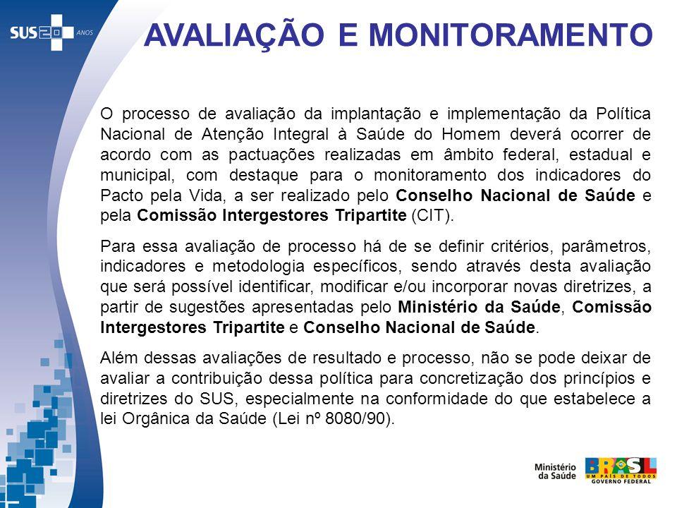 AVALIAÇÃO E MONITORAMENTO O processo de avaliação da implantação e implementação da Política Nacional de Atenção Integral à Saúde do Homem deverá ocor