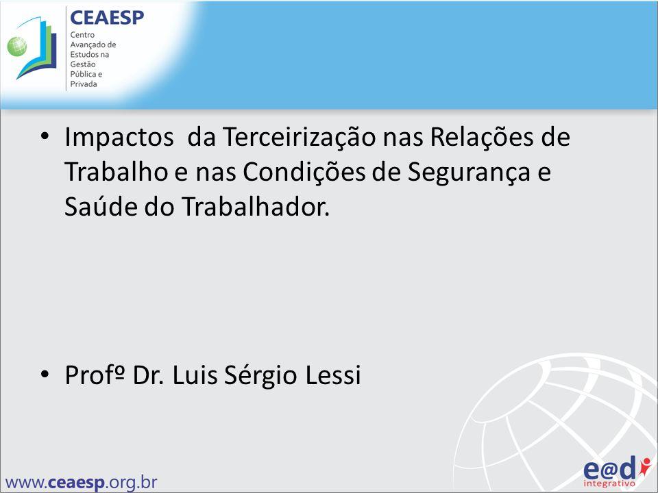Impactos da Terceirização nas Relações de Trabalho e nas Condições de Segurança e Saúde do Trabalhador. Profº Dr. Luis Sérgio Lessi