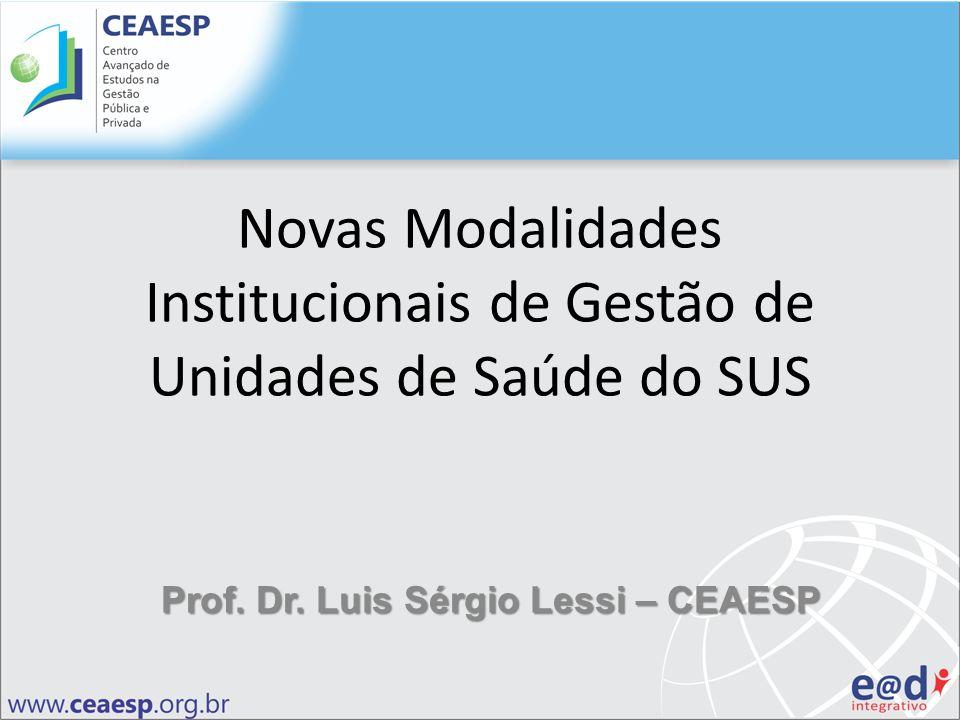 Novas Modalidades Institucionais de Gestão de Unidades de Saúde do SUS Prof. Dr. Luis Sérgio Lessi – CEAESP