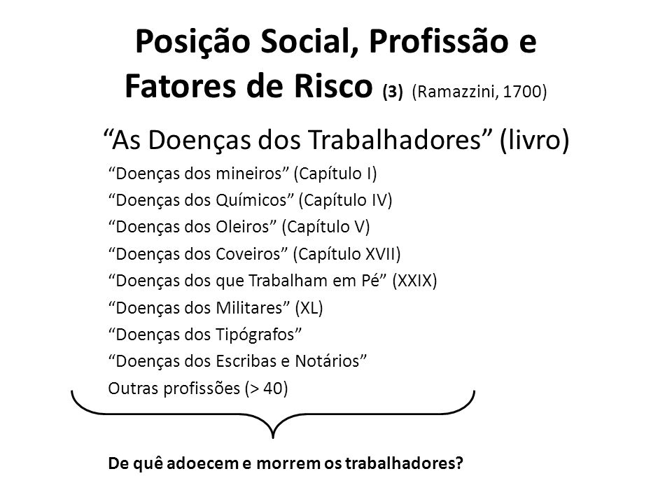 Posição Social, Profissão e Fatores de Risco (3) (Ramazzini, 1700) As Doenças dos Trabalhadores (livro) Doenças dos mineiros (Capítulo I) Doenças dos Químicos (Capítulo IV) Doenças dos Oleiros (Capítulo V) Doenças dos Coveiros (Capítulo XVII) Doenças dos que Trabalham em Pé (XXIX) Doenças dos Militares (XL) Doenças dos Tipógrafos Doenças dos Escribas e Notários Outras profissões (> 40) De quê adoecem e morrem os trabalhadores?