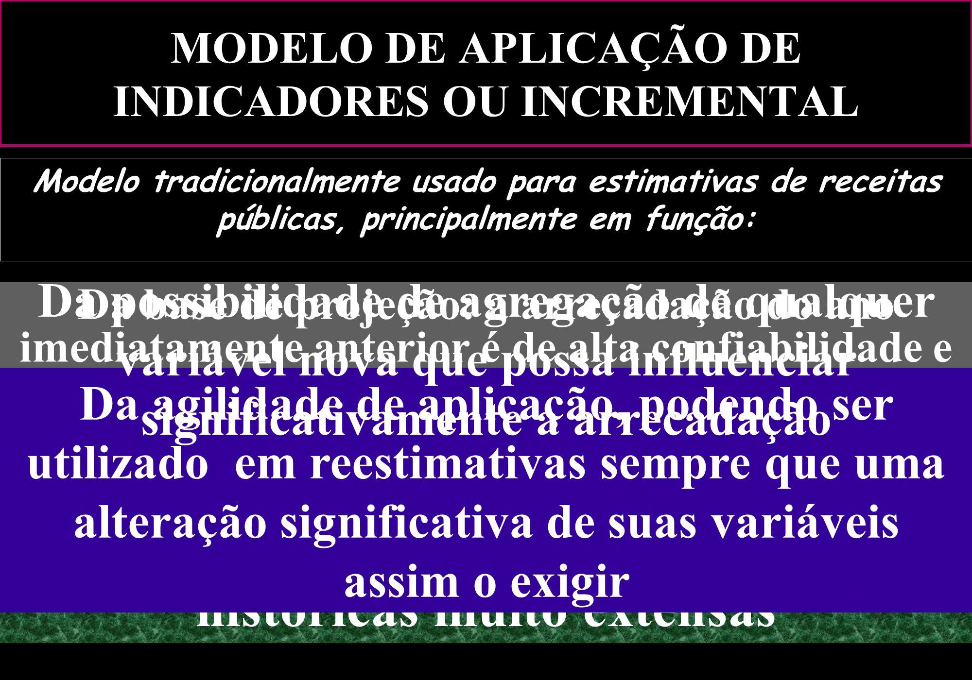 MODELO DE APLICAÇÃO DE INDICADORES OU INCREMENTAL Modelo tradicionalmente usado para estimativas de receitas públicas, principalmente em função: Da fa