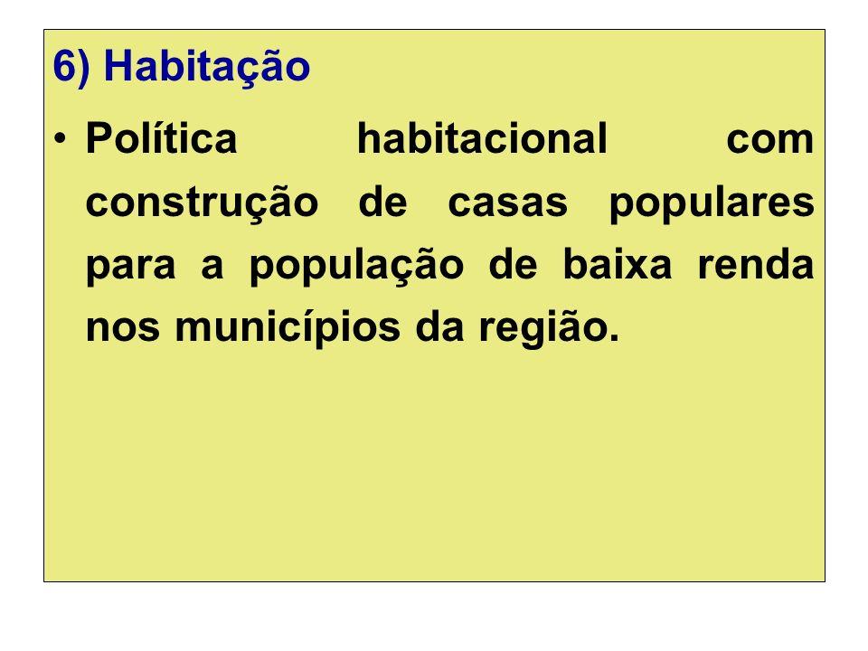 6) Habitação Política habitacional com construção de casas populares para a população de baixa renda nos municípios da região.