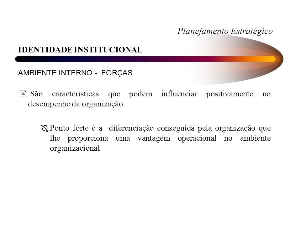 Planejamento Estratégico IDENTIDADE INSTITUCIONAL AMBIENTE INTERNO - FORÇAS + São características que podem influenciar positivamente no desempenho da organização.