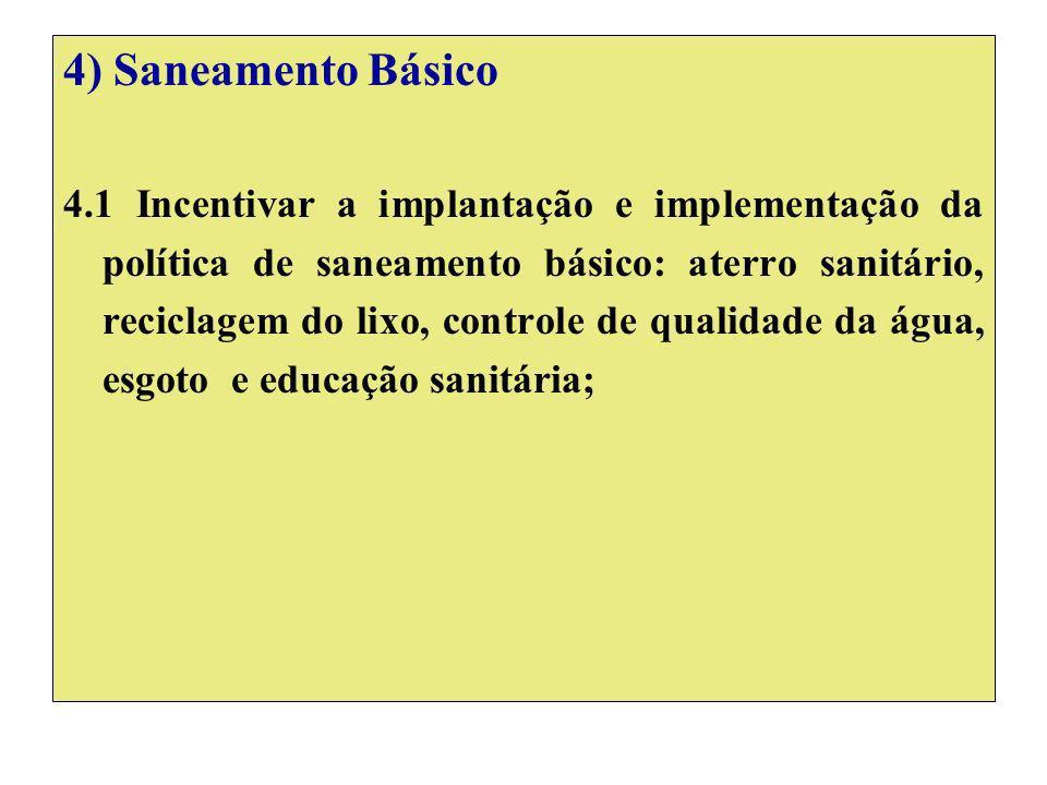4) Saneamento Básico 4.1 Incentivar a implantação e implementação da política de saneamento básico: aterro sanitário, reciclagem do lixo, controle de qualidade da água, esgoto e educação sanitária;