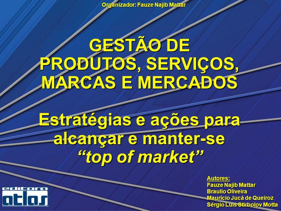 GESTÃO DE PRODUTOS, SERVIÇOS, MARCAS E MERCADOS Estratégias e ações para alcançar e manter-se top of market Organizador: Fauze Najib Mattar Autores: F