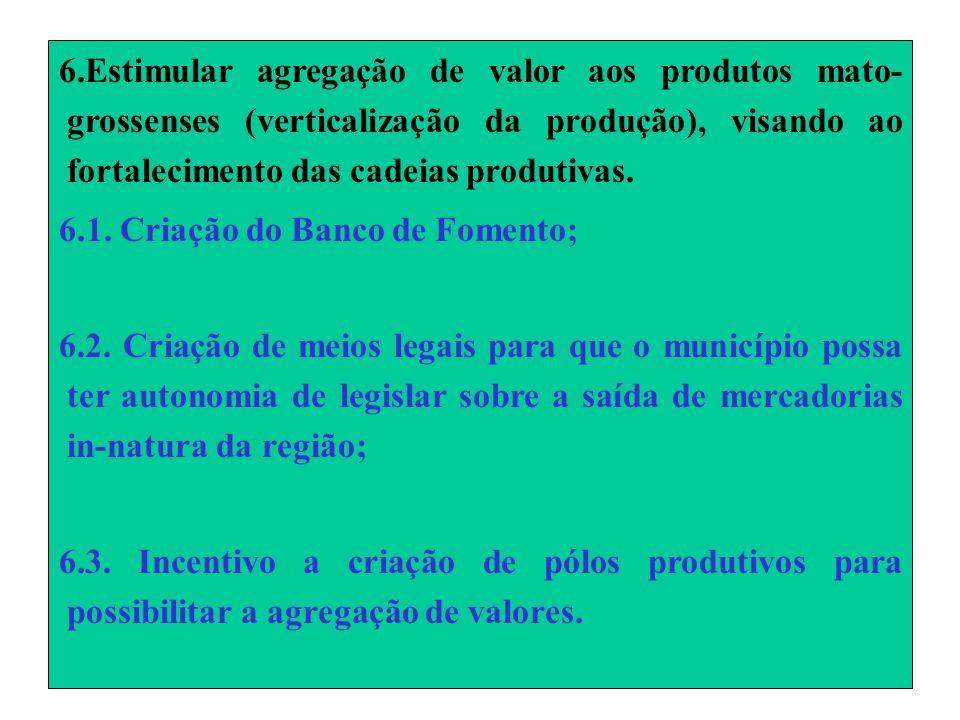 6.Estimular agregação de valor aos produtos mato- grossenses (verticalização da produção), visando ao fortalecimento das cadeias produtivas.
