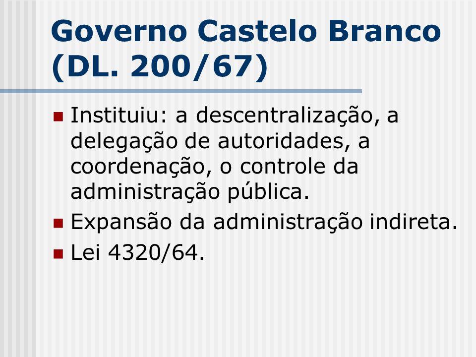 Governo Castelo Branco (DL. 200/67) Instituiu: a descentralização, a delegação de autoridades, a coordenação, o controle da administração pública. Exp