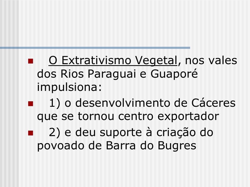 O Extrativismo Vegetal, nos vales dos Rios Paraguai e Guaporé impulsiona: 1) o desenvolvimento de Cáceres que se tornou centro exportador 2) e deu sup