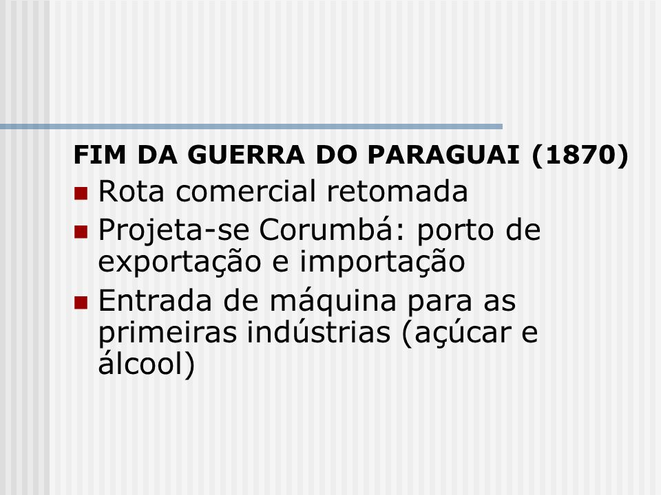 FIM DA GUERRA DO PARAGUAI (1870) Rota comercial retomada Projeta-se Corumbá: porto de exportação e importação Entrada de máquina para as primeiras ind