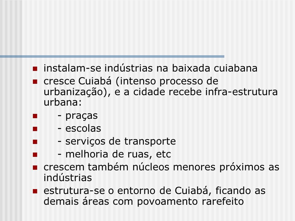 instalam-se indústrias na baixada cuiabana cresce Cuiabá (intenso processo de urbanização), e a cidade recebe infra-estrutura urbana: - praças - escol
