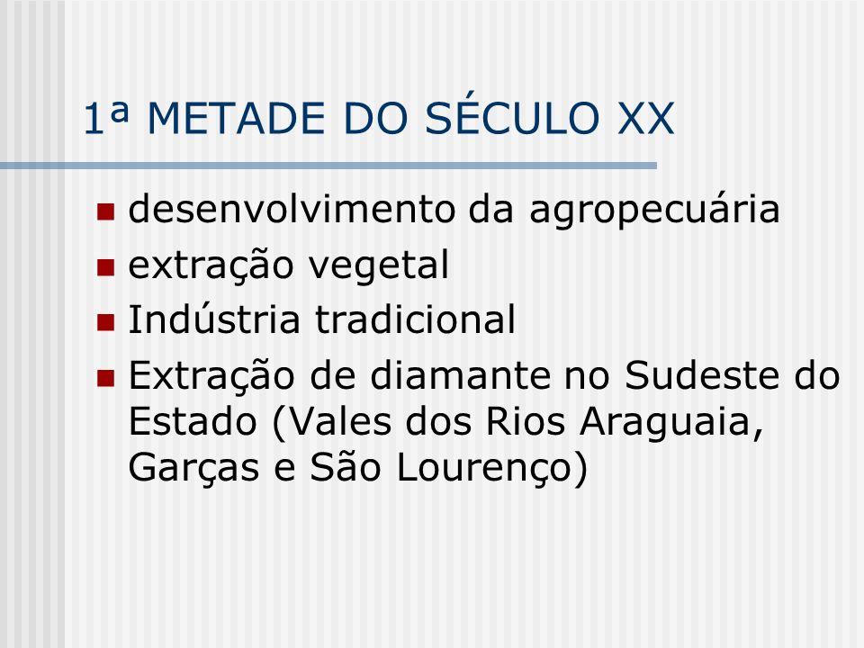 1ª METADE DO SÉCULO XX desenvolvimento da agropecuária extração vegetal Indústria tradicional Extração de diamante no Sudeste do Estado (Vales dos Rio