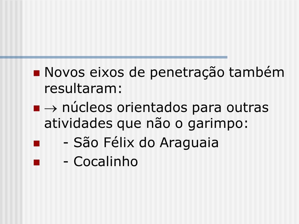 Novos eixos de penetração também resultaram: núcleos orientados para outras atividades que não o garimpo: - São Félix do Araguaia - Cocalinho