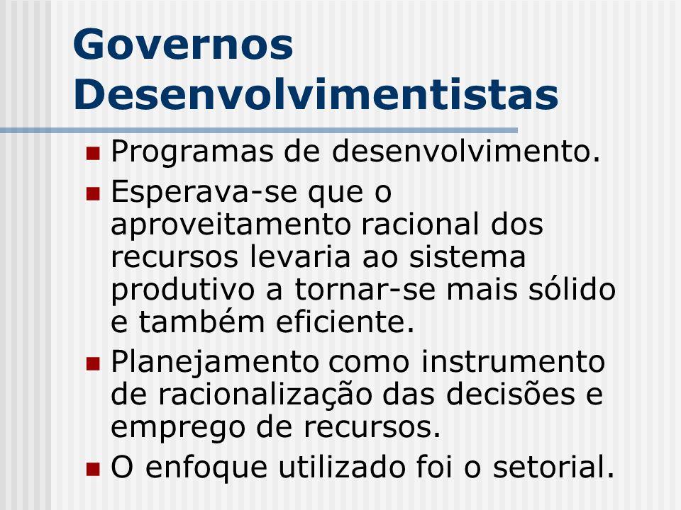 Governos Desenvolvimentistas Programas de desenvolvimento. Esperava-se que o aproveitamento racional dos recursos levaria ao sistema produtivo a torna
