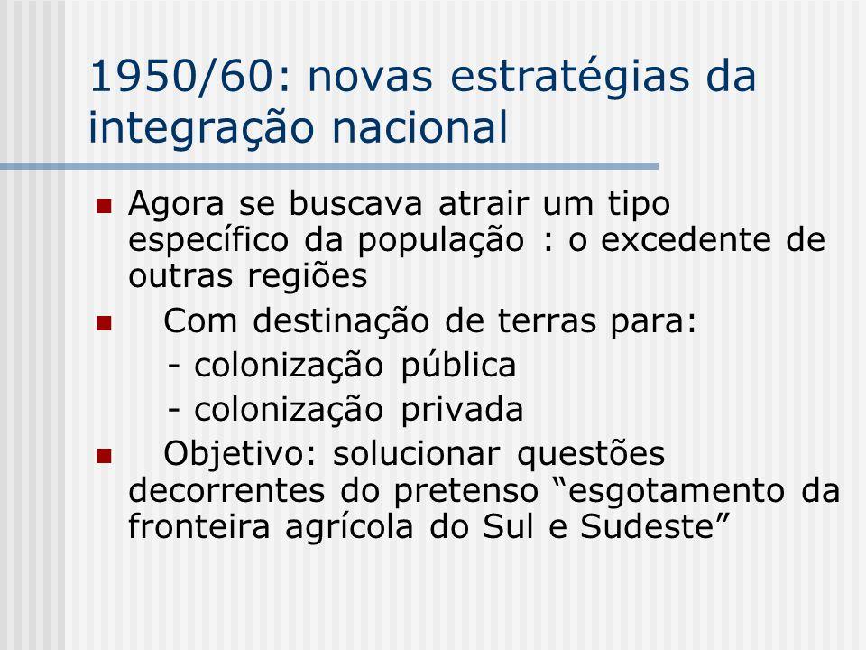 1950/60: novas estratégias da integração nacional Agora se buscava atrair um tipo específico da população : o excedente de outras regiões Com destinaç
