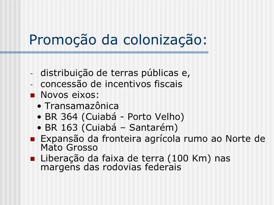 Promoção da colonização: - distribuição de terras públicas e, - concessão de incentivos fiscais Novos eixos: Transamazônica BR 364 (Cuiabá - Porto Vel