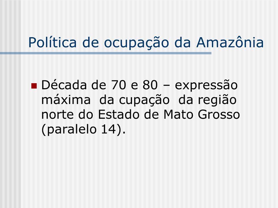 Década de 70 e 80 – expressão máxima da cupação da região norte do Estado de Mato Grosso (paralelo 14). Política de ocupação da Amazônia