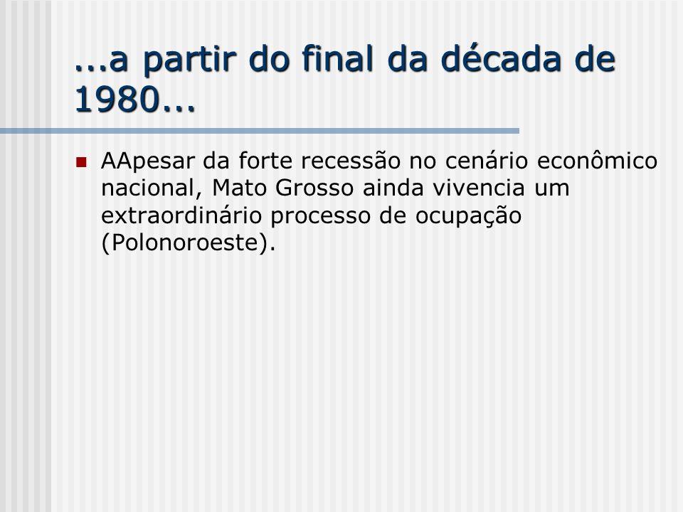 ...a partir do final da década de 1980... AApesar da forte recessão no cenário econômico nacional, Mato Grosso ainda vivencia um extraordinário proces