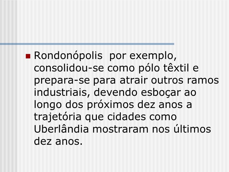 Rondonópolis por exemplo, consolidou-se como pólo têxtil e prepara-se para atrair outros ramos industriais, devendo esboçar ao longo dos próximos dez