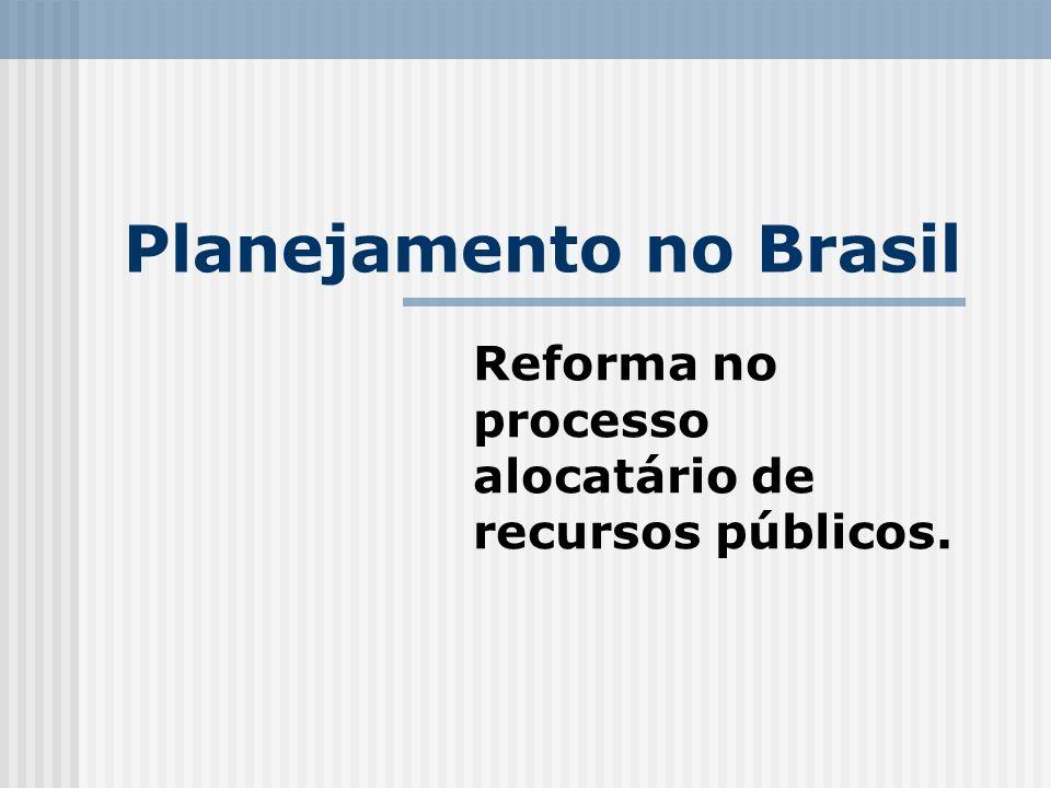 Planejamento no Brasil Reforma no processo alocatário de recursos públicos.