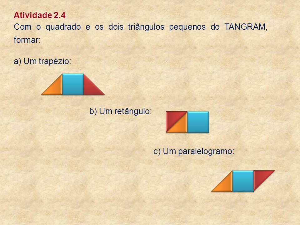 Atividade 2.4 Com o quadrado e os dois triângulos pequenos do TANGRAM, formar: a) Um trapézio: b) Um retângulo: c) Um paralelogramo: