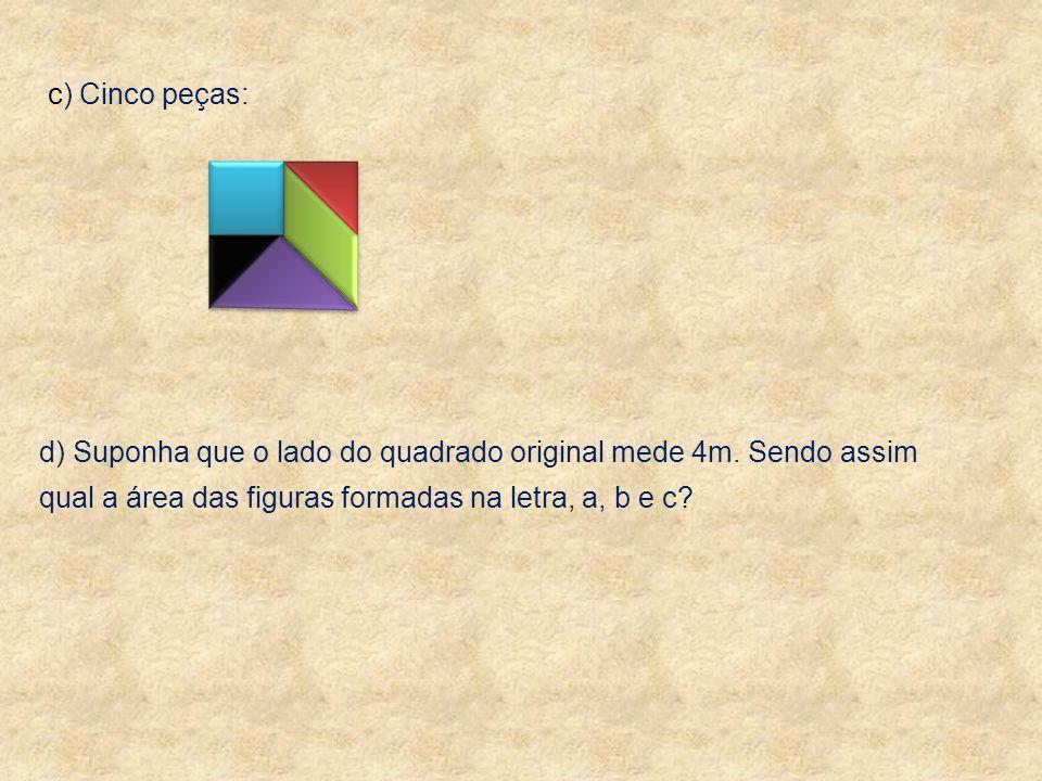 c) Cinco peças: d) Suponha que o lado do quadrado original mede 4m. Sendo assim qual a área das figuras formadas na letra, a, b e c?