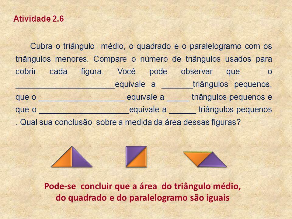 Cubra o triângulo médio, o quadrado e o paralelogramo com os triângulos menores. Compare o número de triângulos usados para cobrir cada figura. Você p