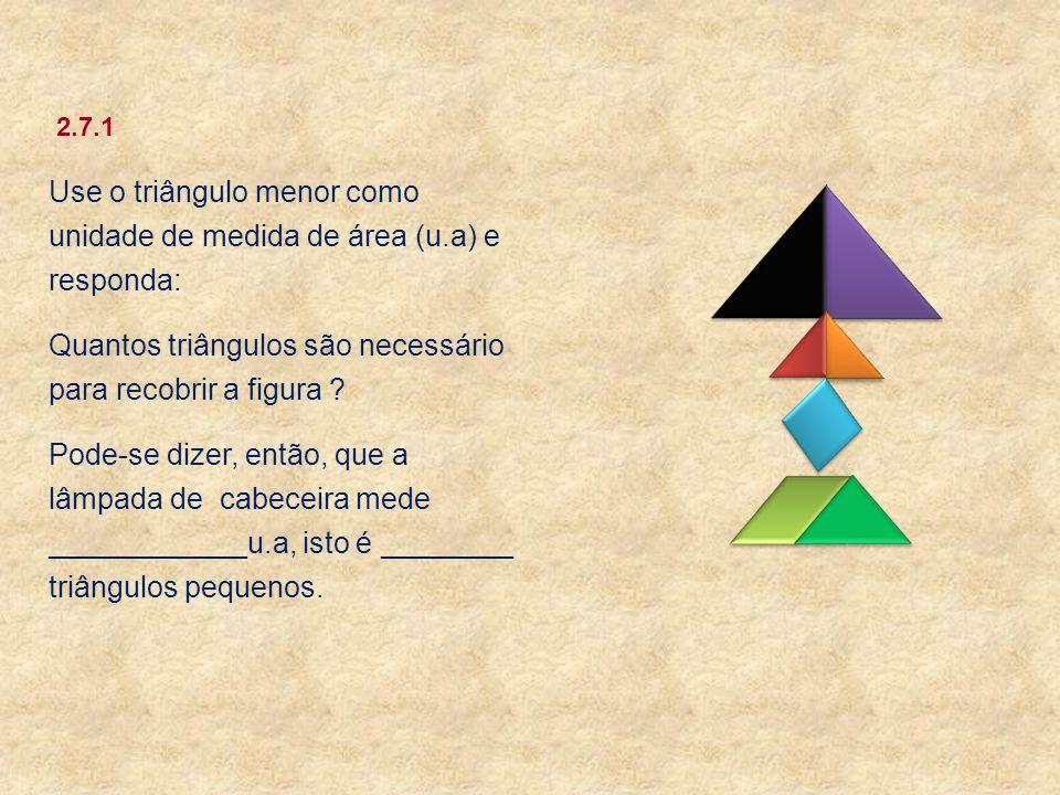 Use o triângulo menor como unidade de medida de área (u.a) e responda: Quantos triângulos são necessário para recobrir a figura ? Pode-se dizer, então