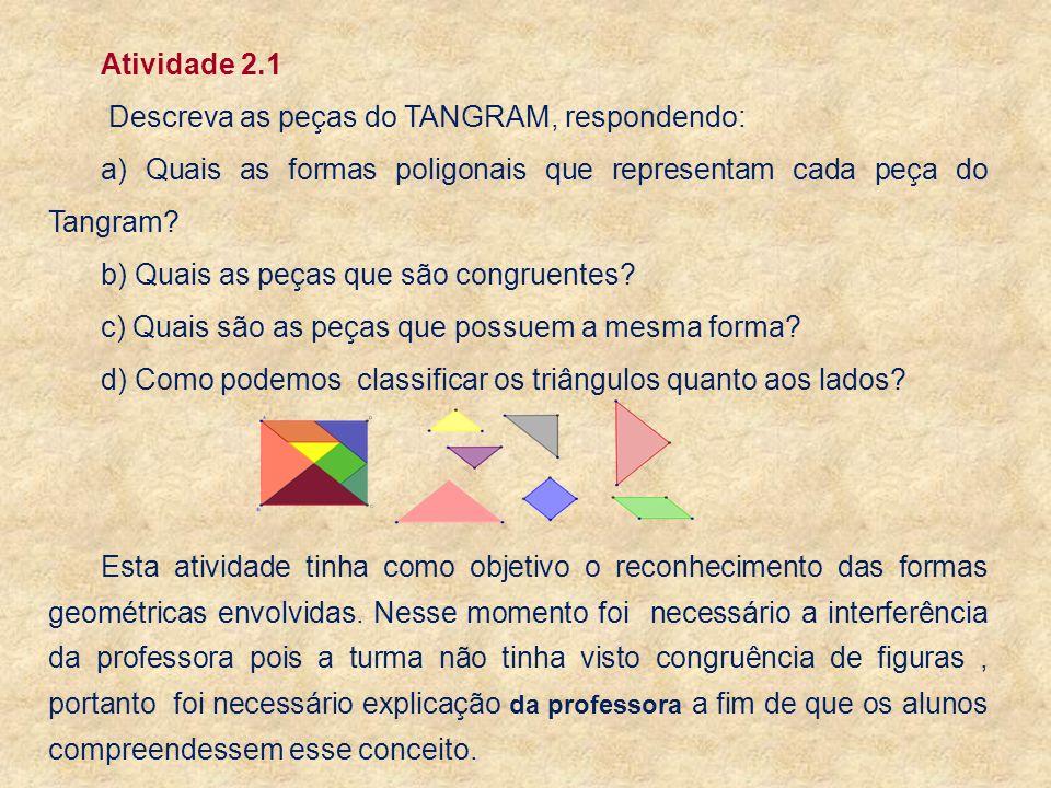 Atividade 2.1 Descreva as peças do TANGRAM, respondendo: a) Quais as formas poligonais que representam cada peça do Tangram? b) Quais as peças que são