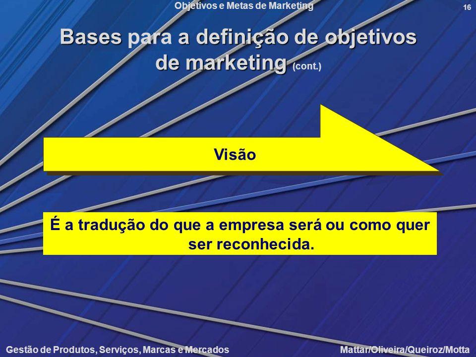 Objetivos e Metas de Marketing Gestão de Produtos, Serviços, Marcas e Mercados Mattar/Oliveira/Queiroz/Motta 16 É a tradução do que a empresa será ou