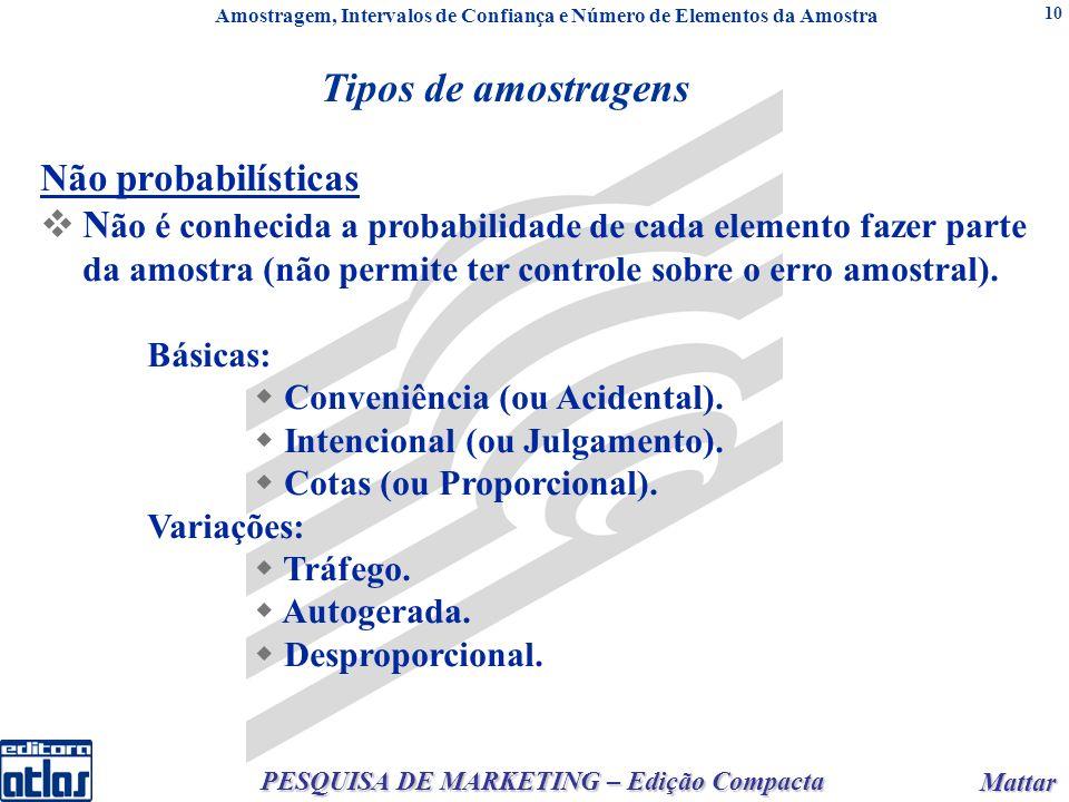 Mattar Mattar PESQUISA DE MARKETING – Edição Compacta 10 Não probabilísticas N ão é conhecida a probabilidade de cada elemento fazer parte da amostra (não permite ter controle sobre o erro amostral).