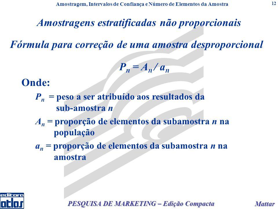 Mattar Mattar PESQUISA DE MARKETING – Edição Compacta 12 Fórmula para correção de uma amostra desproporcional P n = A n / a n Onde: P n = peso a ser atribuído aos resultados da sub-amostra n A n = proporção de elementos da subamostra n na população a n = proporção de elementos da subamostra n na amostra Amostragens estratificadas não proporcionais Amostragem, Intervalos de Confiança e Número de Elementos da Amostra