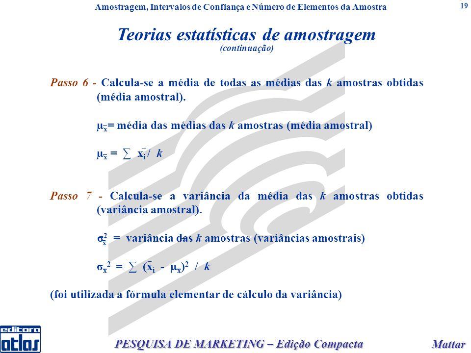 Mattar Mattar PESQUISA DE MARKETING – Edição Compacta 19 2 = X 2 / n/ n = / n (populações infinitas) X 2 = X 2 ou(N - n) / ou x = / (N - n) / (N - 1) n (populações finitas) / n e ou Passo 6 - Calcula-se a média de todas as médias das k amostras obtidas (média amostral).
