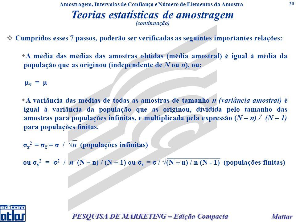 Mattar Mattar PESQUISA DE MARKETING – Edição Compacta 20 Cumpridos esses 7 passos, poderão ser verificadas as seguintes importantes relações: A média das médias das amostras obtidas (média amostral) é igual à média da população que as originou (independente de N ou n), ou: µ x = µ A variância das médias de todas as amostras de tamanho n (variância amostral) é igual à variância da população que as originou, dividida pelo tamanho das amostras para populações infinitas, e multiplicada pela expressão (N – n) / (N – 1) para populações finitas.