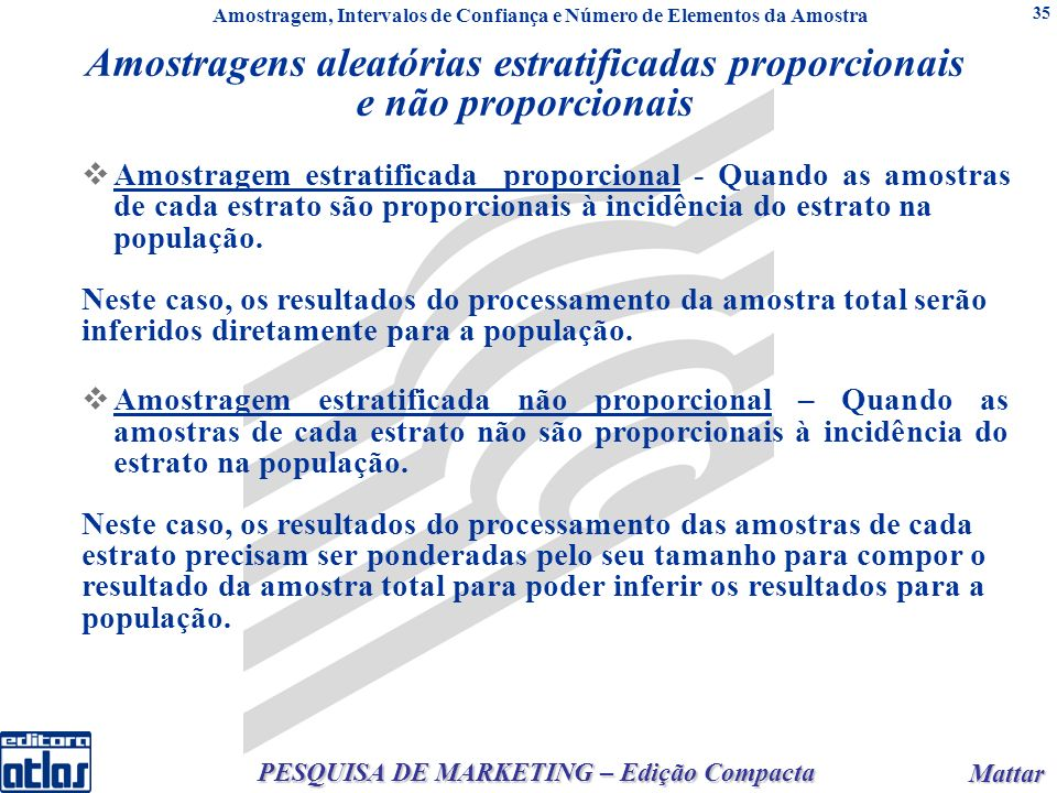 Mattar Mattar PESQUISA DE MARKETING – Edição Compacta 35 Amostragem estratificada proporcional - Quando as amostras de cada estrato são proporcionais à incidência do estrato na população.