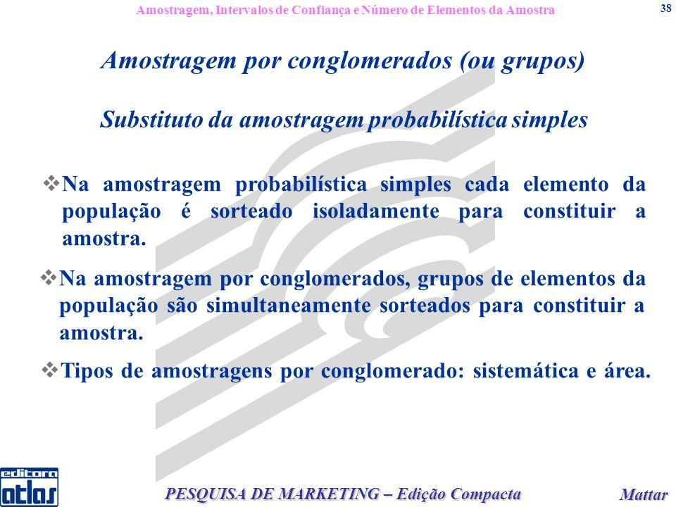 Mattar Mattar PESQUISA DE MARKETING – Edição Compacta 38 Substituto da amostragem probabilística simples Amostragem por conglomerados (ou grupos) Na amostragem probabilística simples cada elemento da população é sorteado isoladamente para constituir a amostra.