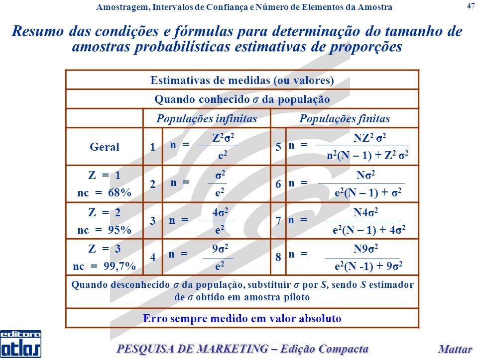 Mattar Mattar PESQUISA DE MARKETING – Edição Compacta 47 Estimativas de medidas (ou valores) Quando conhecido σ da população Populações infinitasPopulações finitas Geral1 Z 2 σ 2 e 2 5 NZ 2 σ 2 n 2 (N – 1) + Z 2 σ 2 Z = 1 nc = 68% 2 σ 2 e 2 6 Nσ 2 e 2 (N – 1) + σ 2 Z = 2 nc = 95% 3 4σ 2 e 2 7 N4σ 2 e 2 (N – 1) + 4σ 2 Z = 3 nc = 99,7% 4 9σ 2 e 2 8 N9σ 2 e 2 (N -1) + 9σ 2 Quando desconhecido σ da população, substituir σ por S, sendo S estimador de σ obtido em amostra piloto Erro sempre medido em valor absoluto n = Amostragem, Intervalos de Confiança e Número de Elementos da Amostra Resumo das condições e fórmulas para determinação do tamanho de amostras probabilísticas estimativas de proporções