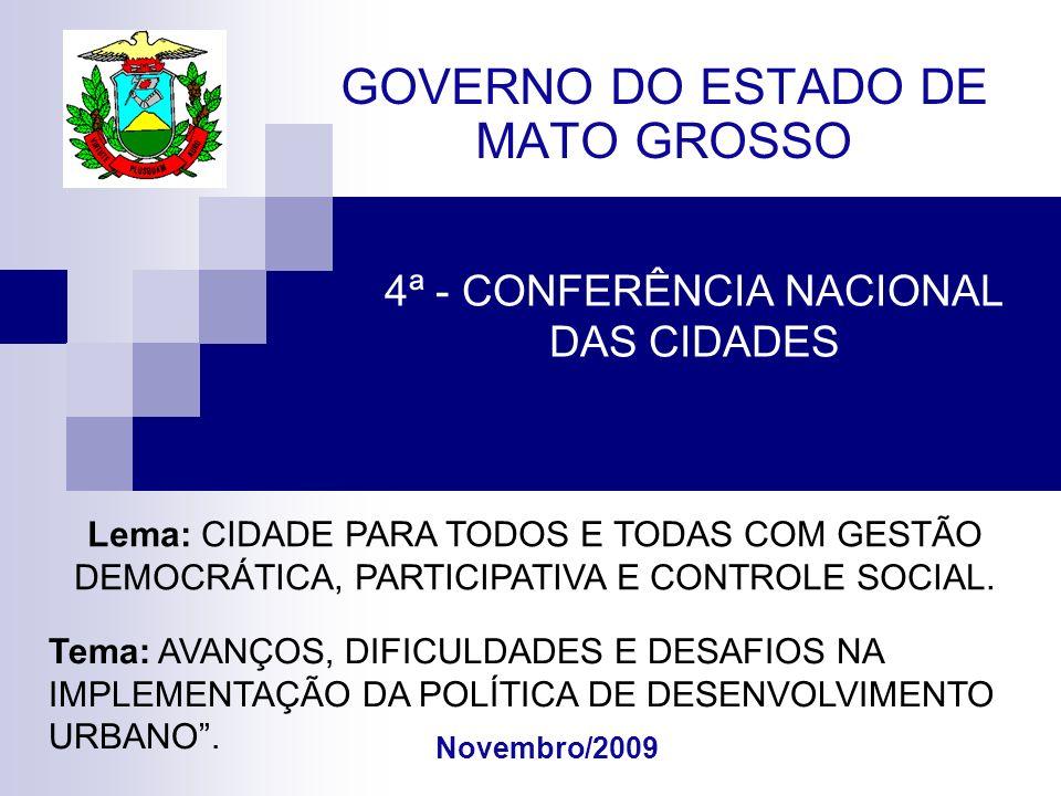 4ª - CONFERÊNCIA NACIONAL DAS CIDADES GOVERNO DO ESTADO DE MATO GROSSO Novembro/2009 Lema: CIDADE PARA TODOS E TODAS COM GESTÃO DEMOCRÁTICA, PARTICIPATIVA E CONTROLE SOCIAL.