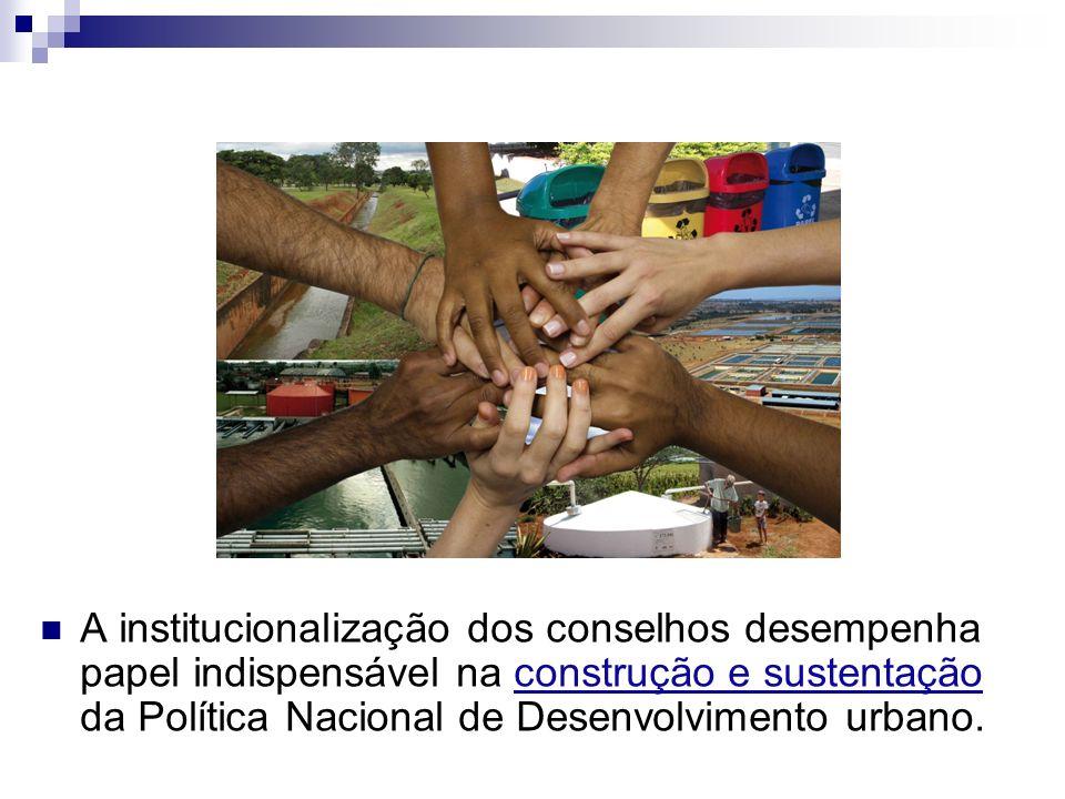 A institucionalização dos conselhos desempenha papel indispensável na construção e sustentação da Política Nacional de Desenvolvimento urbano.
