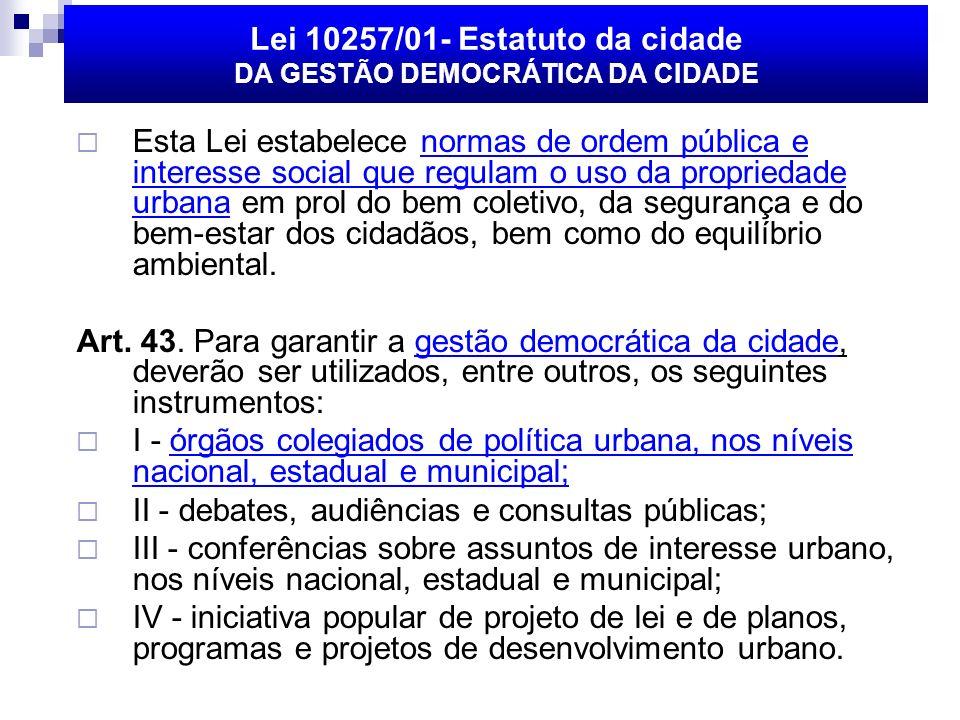 Lei 10257/01- Estatuto da cidade DA GESTÃO DEMOCRÁTICA DA CIDADE Esta Lei estabelece normas de ordem pública e interesse social que regulam o uso da propriedade urbana em prol do bem coletivo, da segurança e do bem-estar dos cidadãos, bem como do equilíbrio ambiental.